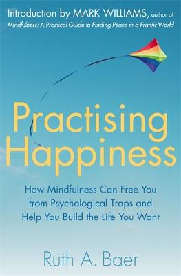 Practising Happiness How Mindfulness Can Free You From Psychological Traps and Help You Build the Life You Want by Ruth A. Baer