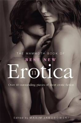 The Mammoth Book of Best New Erotica 11 Over 40 Pieces of Outstanding Short Erotic Fiction by Maxim Jakubowski
