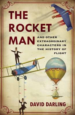 The Rocket Man And Other Extraordinary Characters from the History of Flight by David Darling