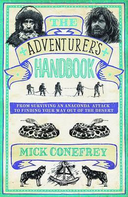 The Adventurer's Handbook From Surviving an Anaconda Attack to Finding Your Way Out of a Desert by Mick Conefrey