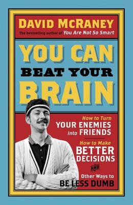 You Can Beat Your Brain How to Turn Your Enemies into Friends, How to Make Better Decisions, and Other Ways to be Less Dumb by David McRaney