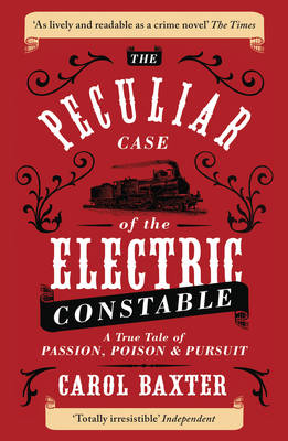 The Peculiar Case of the Electric Constable A True Tale of Passion, Poison and Pursuit by Carol Baxter