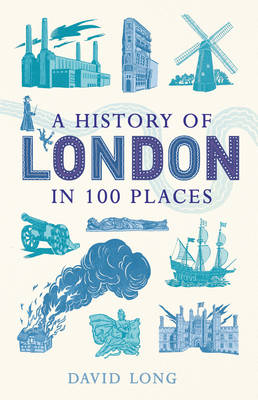 A History of London in 100 Places by David Long