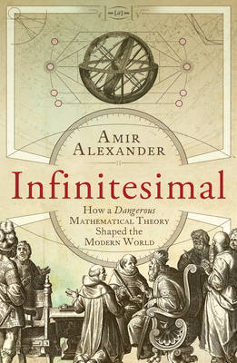 Infinitesimal How a Dangerous Mathematical Theory Shaped the Modern World by Amir Alexander