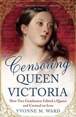 Censoring Queen Victoria How Two Gentlemen Edited a Queen and Created an Icon by Yvonne M. Ward
