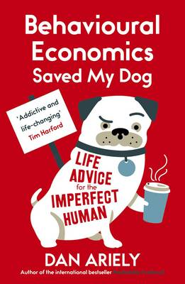 Behavioural Economics Saved My Dog Life Advice for the Imperfect Human by Dan Ariely