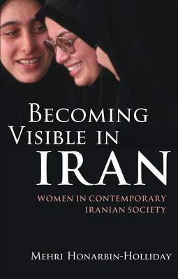 Becoming Visible in Iran Women in Contemporary Iranian Society by Mehri Honarbin-Holliday