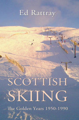 Scottish Skiing The Golden Years 1950-1990 by Ed Rattray