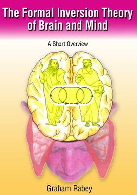 The Formal Inversion Theory of Brain and Mind A Short Overview by Graham Rabey