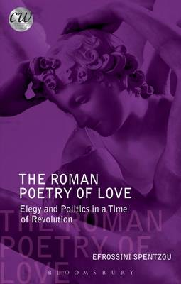 The Roman Poetry of Love Elegy and Politics in a Time of Revolution by Efrossini Spentzou