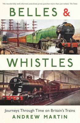 Belles and Whistles Five Journeys Through Time on Britain's Trains by Andrew (Professor) Martin