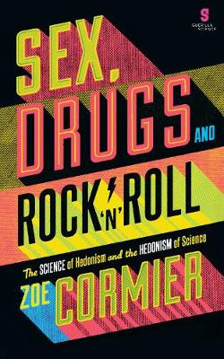 Sex, Drugs & Rock n Roll The Science of Hedonism and the Hedonism of Science by Zoe Cormier