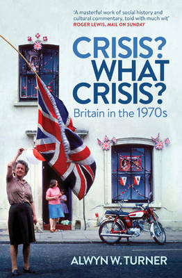 Crisis? What Crisis? Britain in the 1970s by Alwyn W. Turner