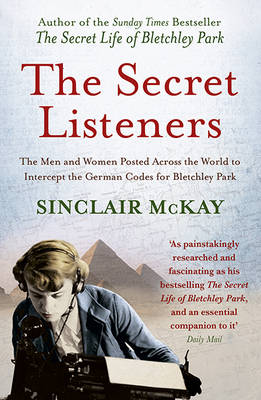 The Secret Listeners How the Y Service Intercepted the German Codes for Bletchley Park by Sinclair McKay