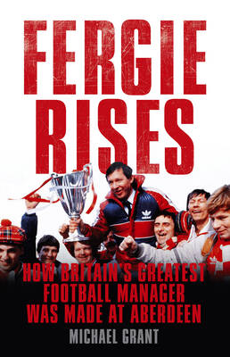 Fergie Rises How Britain's Greatest Football Manager Was Made at Aberdeen by Michael Grant