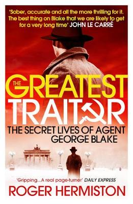 The Greatest Traitor The Secret Lives of Agent George Blake by Roger Hermiston