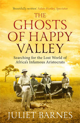The Ghosts of Happy Valley Searching for the Lost World of Africa's Infamous Aristocrats by Juliet Barnes