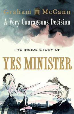 A Very Courageous Decision The Inside Story of Yes Minister by Graham McCann