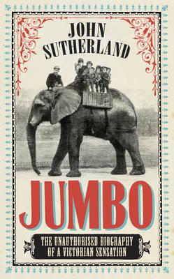 Jumbo The Unauthorised Biography of a Victorian Sensation by John Sutherland