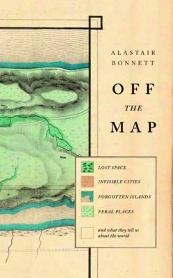 Off the Map Lost Spaces, Invisible Cities, Forgotten Islands, Feral Places and What They Tell Us About the World by Alastair Bonnett