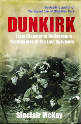 Dunkirk From Disaster to Deliverance - Testimonies of the Last Survivors by Sinclair McKay