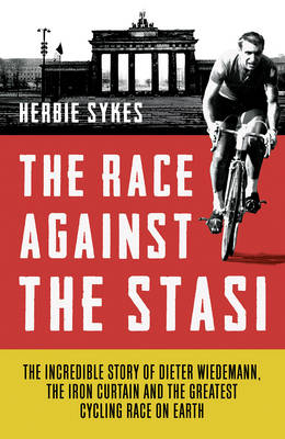 The Race Against the Stasi The Incredible Story of Dieter Wiedemann, the Iron Curtain and the Greatest Cycling Race on Earth by Herbie Sykes