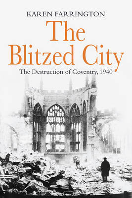 The Blitzed City The Destruction of Coventry, 1940 by Karen Farrington
