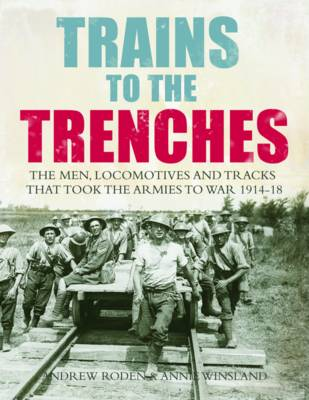 Trains to the Trenches The Men, Locomotives and Tracks That Took the Armies to War 1914-18 by Andrew Roden, Annie Winsland