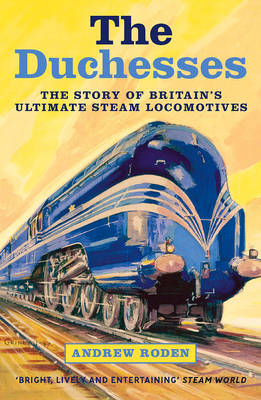 The Duchesses The Story of Britain's Ultimate Steam Locomotives by Andrew Roden