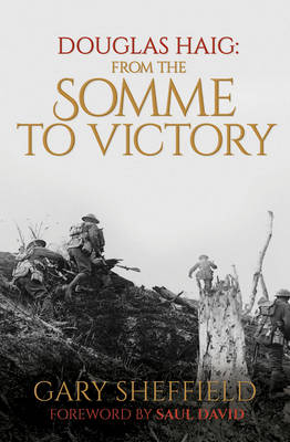 Douglas Haig From the Somme to Victory by Professor Gary Sheffield, Saul David
