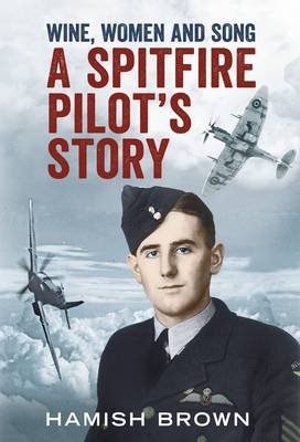 Wine, Women and Song A Spitfire Pilot's Story Compiled from Doug Brown's Letters and Reminscences by Hamish Brown