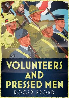 Volunteers and Pressed Men How Britain and its Empire Raised its Forces in Two World Wars by Roger Broad