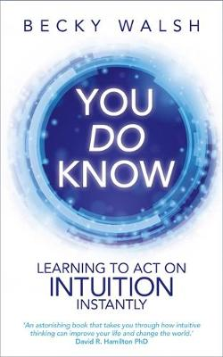 You Do Know Learning to Act on Intuition Instantly by Becky Walsh
