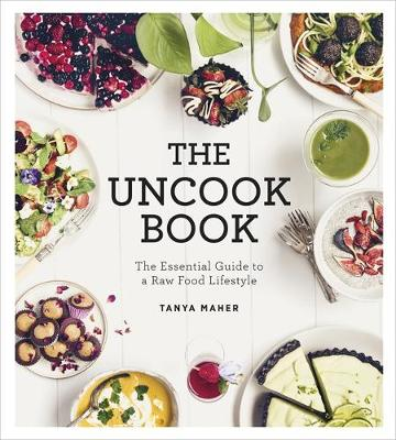 The Uncook Book The Essential Guide to a Raw Food Lifestyle by Tanya Maher