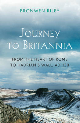A Journey to Britannia A Journey from the Heart of Rome to Hadrian's Wall, C. AD130 by Bronwen Riley