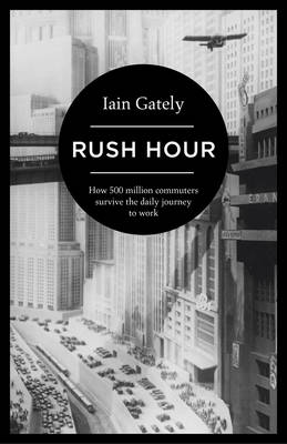 Rush Hour How 500 Million Commuters Survive the Daily Journey to Work by Iain Gately
