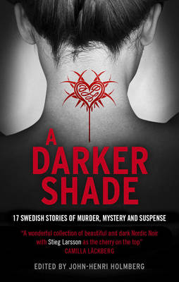 A Darker Shade An Anthology of Swedish Crime Writers by John-Henri Holmberg