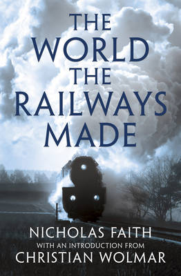 The World The Railways Made Wolmar's Railway Library by Nicholas Faith