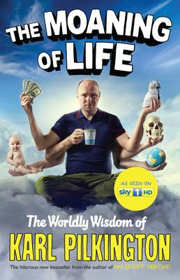The Moaning of Life The Worldly Wisdom of Karl Pilkington by Karl Pilkington