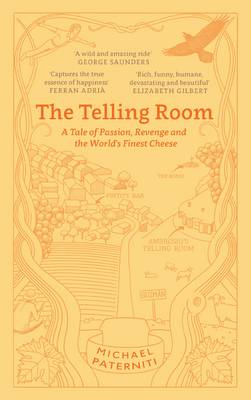 The Telling Room A Tale of Love, Betrayal, and the World's Greatest Piece of Cheese by Michael Paterniti