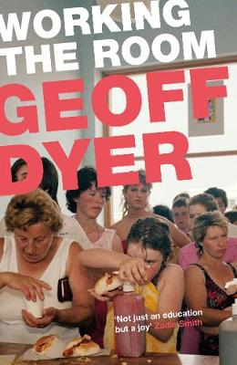 Working the Room : ESSAYS by Geoff Dyer