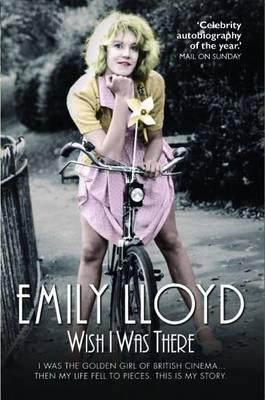 Wish I Was There I Was the Golden Girl of British Cinema... and Then My Life Fell to Pieces. This is My Story. by Emily Lloyd, Douglas Wight