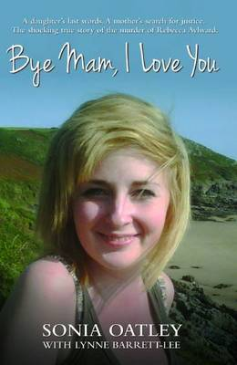 Bye Mam, I Love You A Daughter's Last Words. A Mother's Search for Justice. The Shocking True Story of the Murder of Rebecca Aylward. by Sonia Oatley, Lynne Barrett-Lee