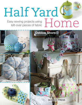 Half Yard (TM) Home Easy Sewing Projects Using Leftover Pieces of Fabric by Debbie Shore