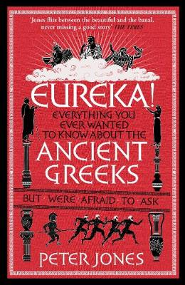 Eureka! Everything You Ever Wanted to Know About the Ancient Greeks but Were Afraid to Ask by Peter Jones
