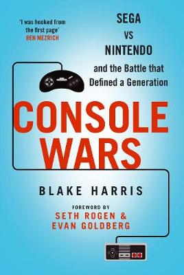 Console Wars Sega, Nintendo and the Battle That Defined a Generation by Blake J. Harris
