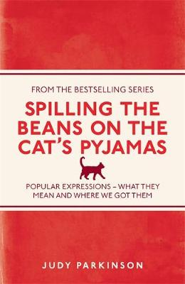 Spilling the Beans on the Cat's Pyjamas Popular Expressions - What They Mean and Where We Got Them by Judy Parkinson