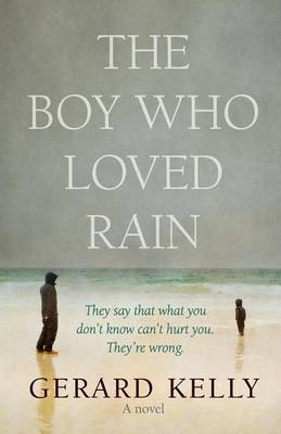 The Boy Who Loved Rain They Say That What You Don't Know Can't Hurt You. They're Wrong. by Gerard Kelly