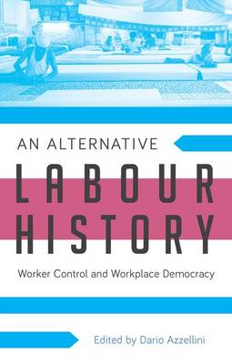 An Alternative Labour History Worker Control and Workplace Democracy by Dario Azzellini