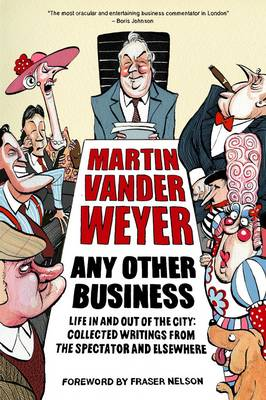 Any Other Business Life in and out of the City: Collected Writings from the Spectator and Elsewhere by Martin Vander Weyer